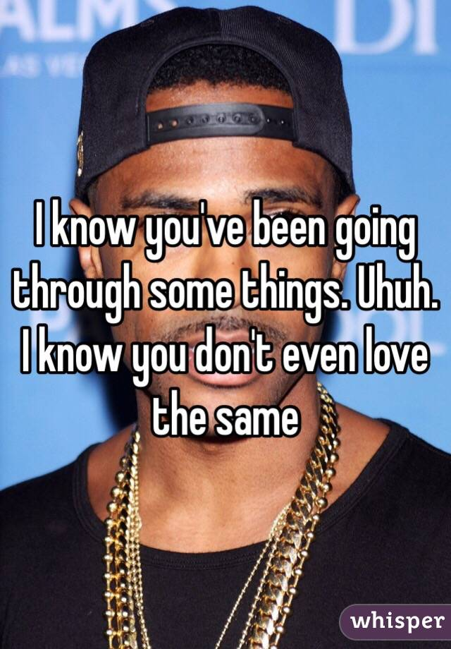 I know you've been going through some things. Uhuh. I know you don't even love the same