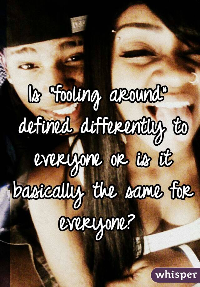 """Is """"fooling around"""" defined differently to everyone or is it basically the same for everyone?"""