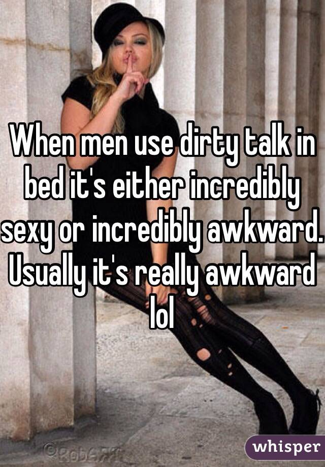 When men use dirty talk in bed it's either incredibly sexy or incredibly awkward. Usually it's really awkward lol