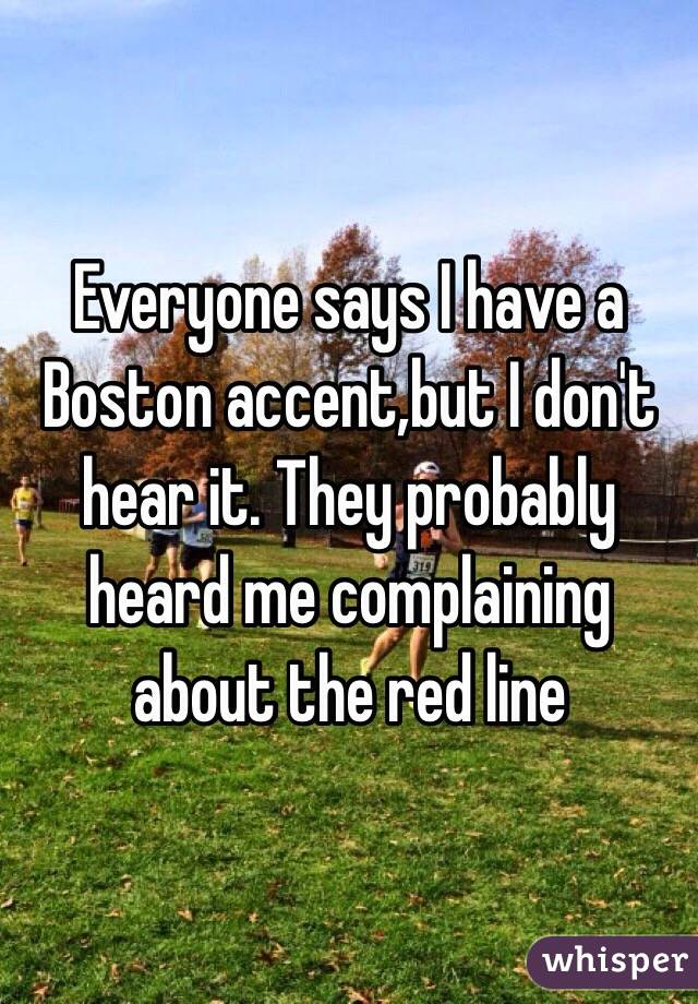 Everyone says I have a Boston accent,but I don't hear it. They probably heard me complaining about the red line