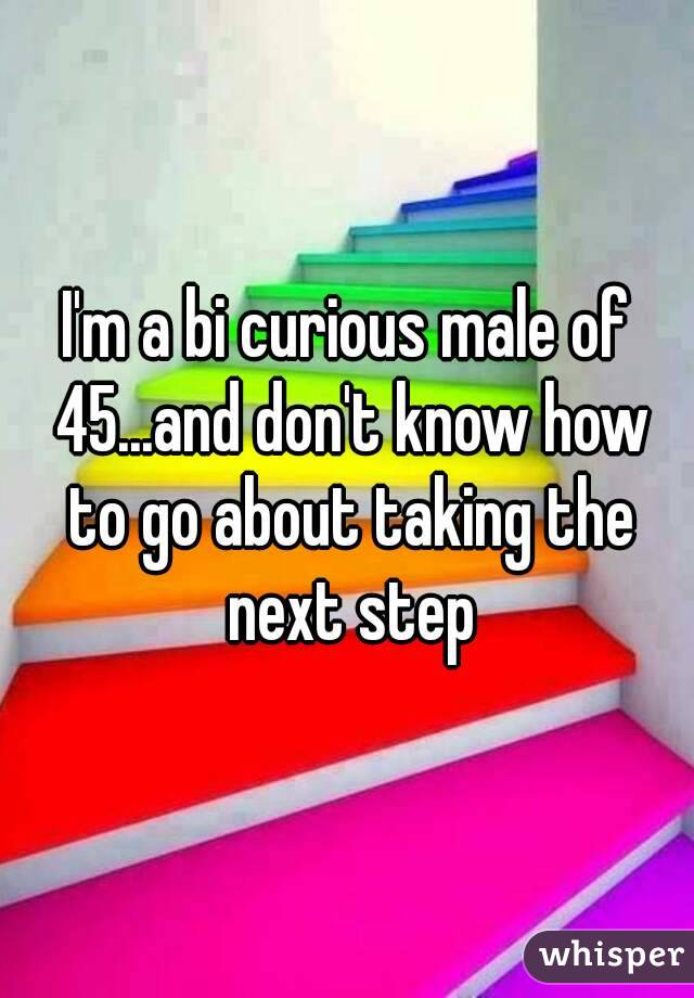 I'm a bi curious male of 45...and don't know how to go about taking the next step