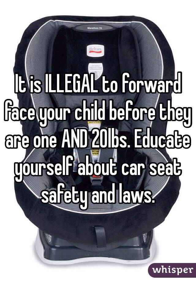 It is ILLEGAL to forward face your child before they are one AND 20lbs. Educate yourself about car seat safety and laws.