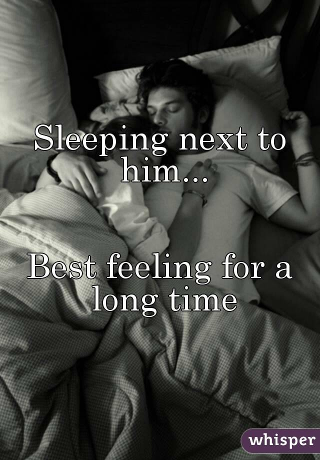 Sleeping next to him...   Best feeling for a long time