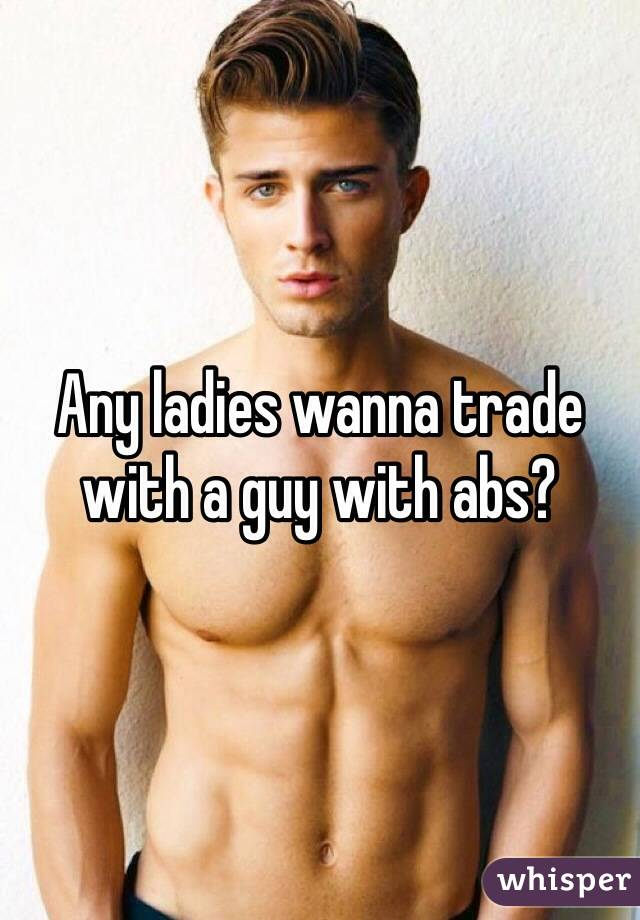 Any ladies wanna trade with a guy with abs?