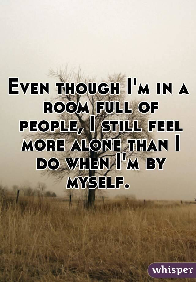 Even though I'm in a room full of people, I still feel more alone than I do when I'm by myself.