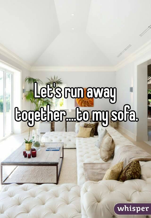 Let's run away together....to my sofa.
