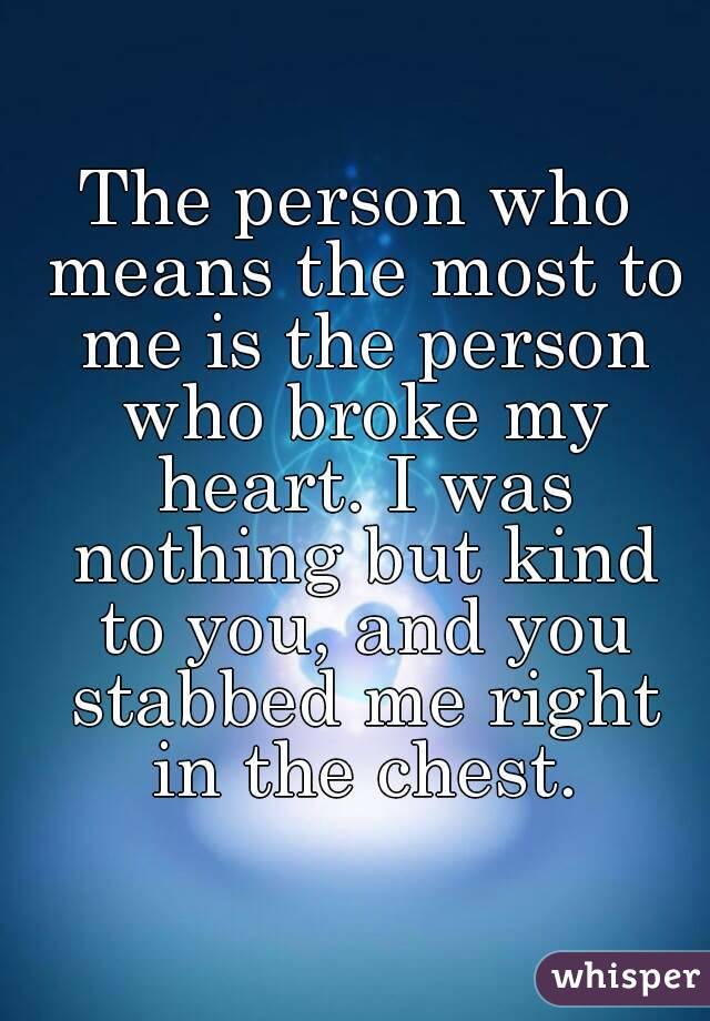 The person who means the most to me is the person who broke my heart. I was nothing but kind to you, and you stabbed me right in the chest.