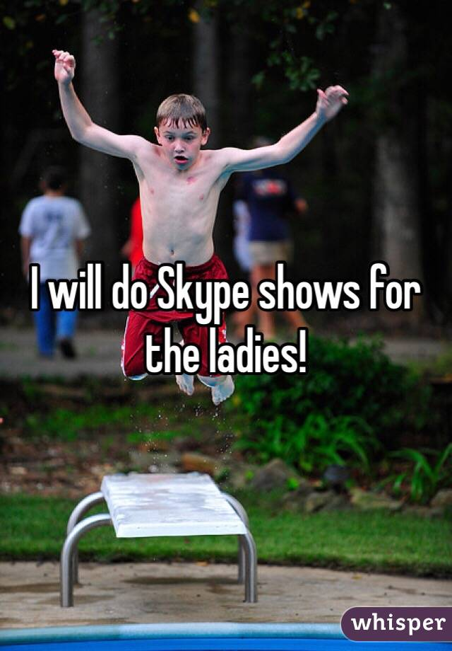 I will do Skype shows for the ladies!
