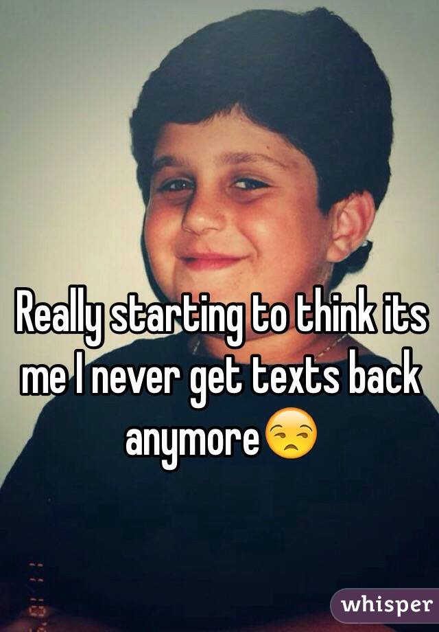 Really starting to think its me I never get texts back anymore😒
