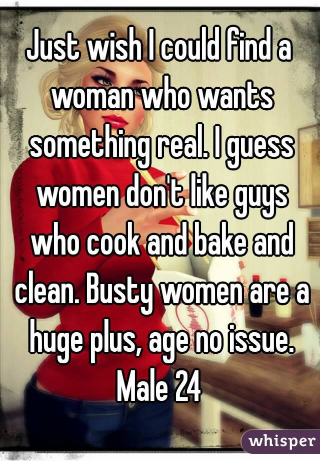 Just wish I could find a woman who wants something real. I guess women don't like guys who cook and bake and clean. Busty women are a huge plus, age no issue. Male 24
