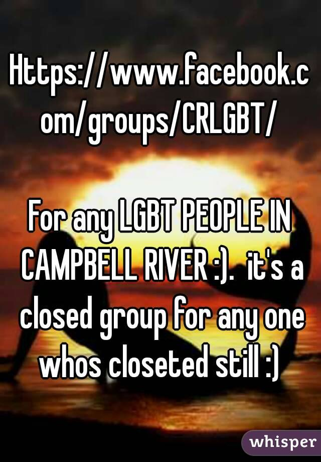 Https://www.facebook.com/groups/CRLGBT/  For any LGBT PEOPLE IN CAMPBELL RIVER :).  it's a closed group for any one whos closeted still :)