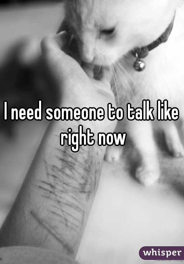 I need someone to talk like right now