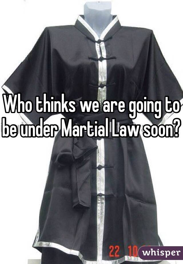 Who thinks we are going to be under Martial Law soon?