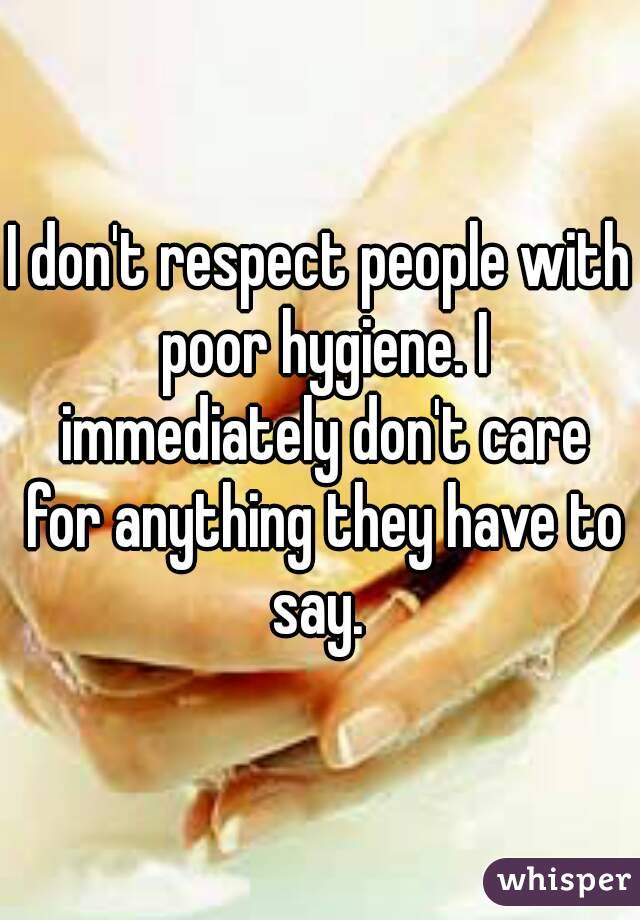 I don't respect people with poor hygiene. I immediately don't care for anything they have to say.