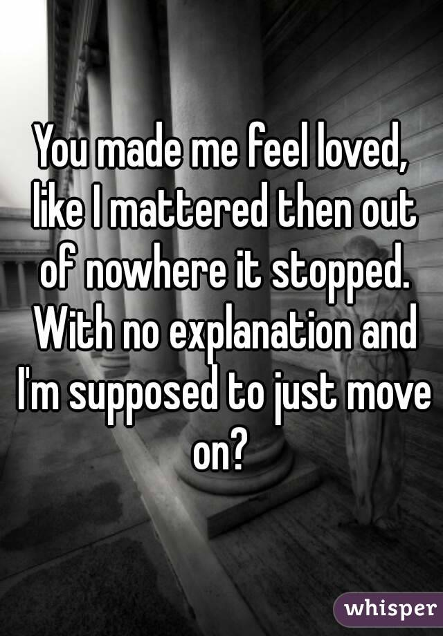 You made me feel loved, like I mattered then out of nowhere it stopped. With no explanation and I'm supposed to just move on?