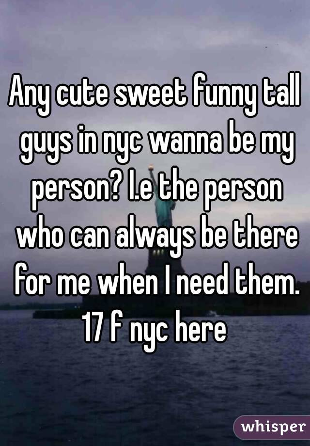 Any cute sweet funny tall guys in nyc wanna be my person? I.e the person who can always be there for me when I need them. 17 f nyc here