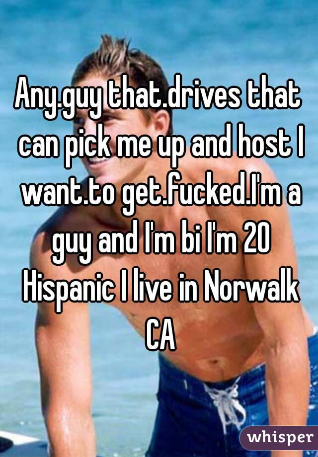 Any.guy that.drives that can pick me up and host I want.to get.fucked.I'm a guy and I'm bi I'm 20 Hispanic I live in Norwalk CA