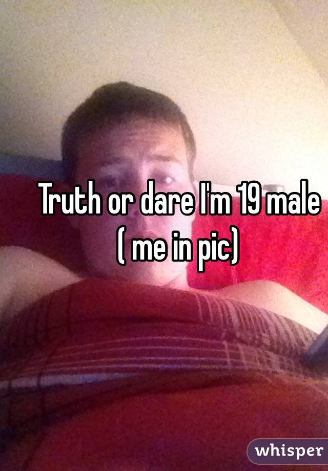 Truth or dare I'm 19 male ( me in pic)