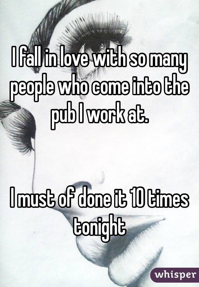 I fall in love with so many people who come into the pub I work at.    I must of done it 10 times tonight