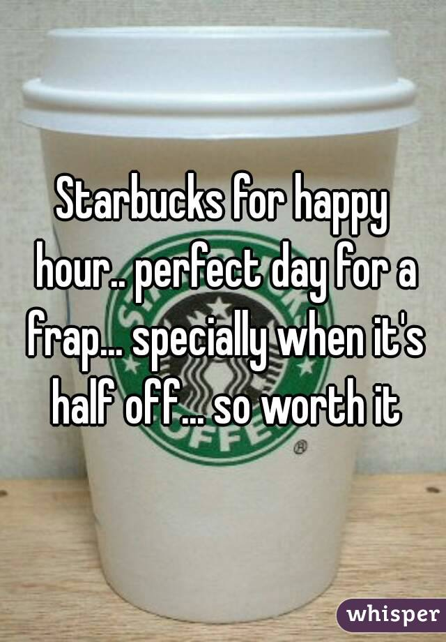 Starbucks for happy hour.. perfect day for a frap... specially when it's half off... so worth it