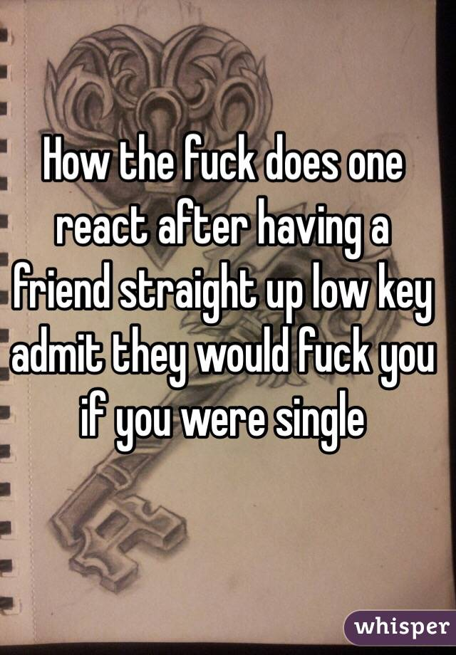 How the fuck does one react after having a friend straight up low key admit they would fuck you if you were single