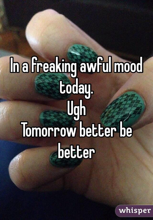 In a freaking awful mood today.  Ugh  Tomorrow better be better