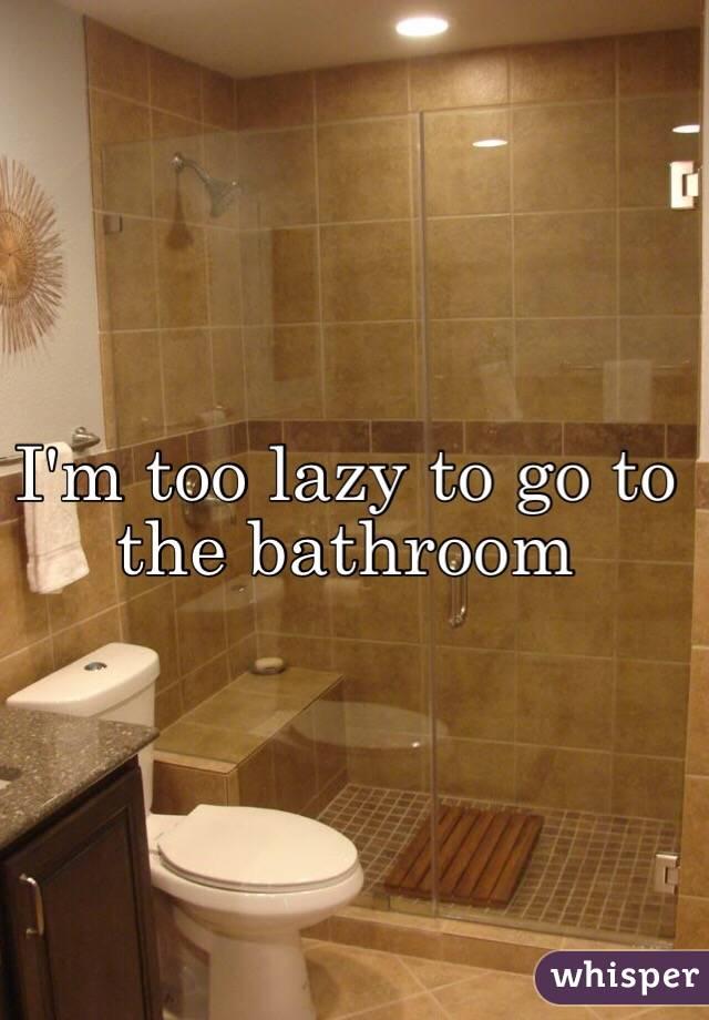 I'm too lazy to go to the bathroom