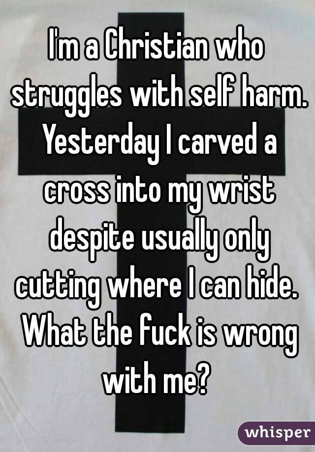 I'm a Christian who struggles with self harm. Yesterday I carved a cross into my wrist despite usually only cutting where I can hide.  What the fuck is wrong with me?