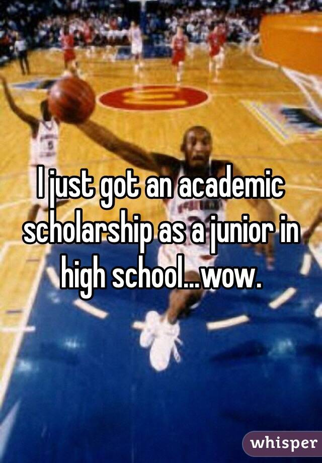 I just got an academic scholarship as a junior in high school...wow.