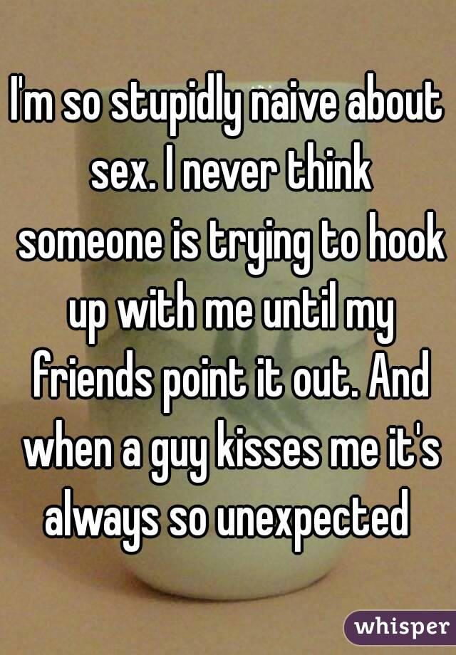 I'm so stupidly naive about sex. I never think someone is trying to hook up with me until my friends point it out. And when a guy kisses me it's always so unexpected