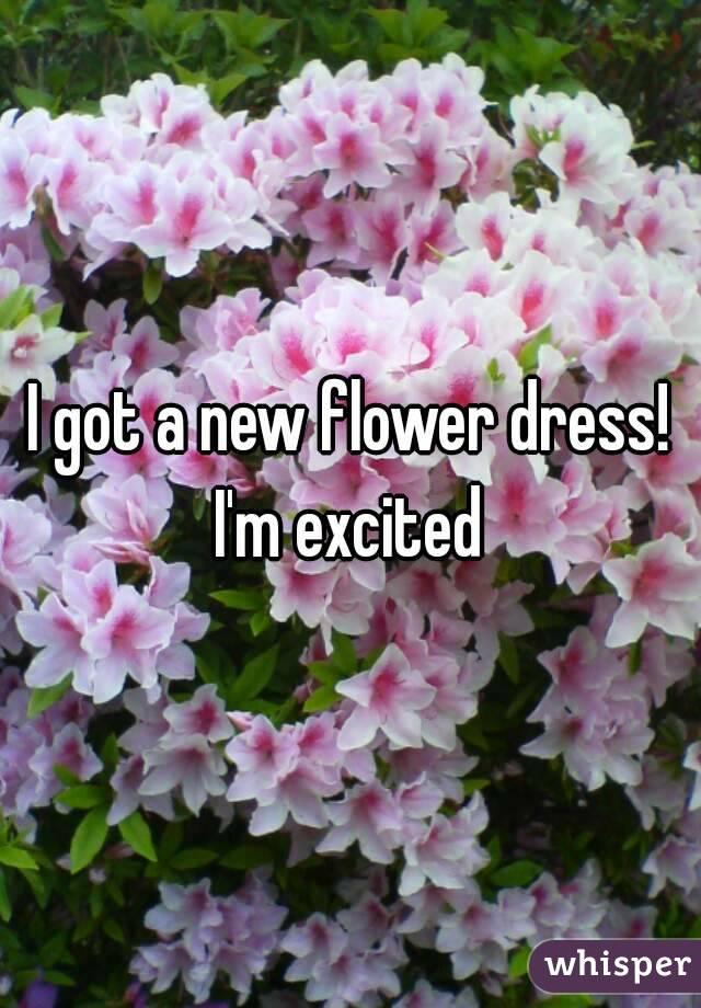 I got a new flower dress! I'm excited