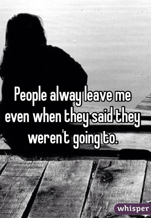 People alway leave me even when they said they weren't going to.