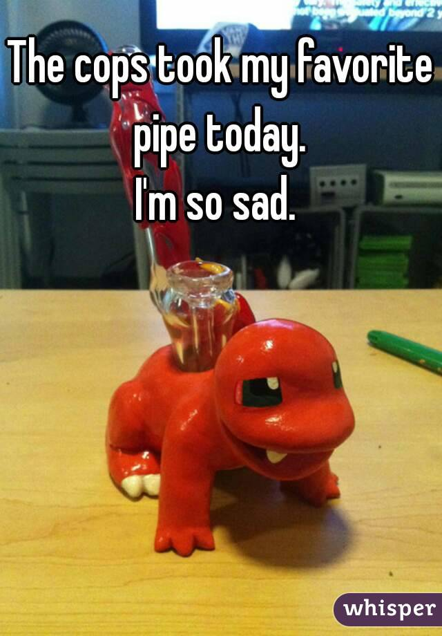 The cops took my favorite pipe today.  I'm so sad.