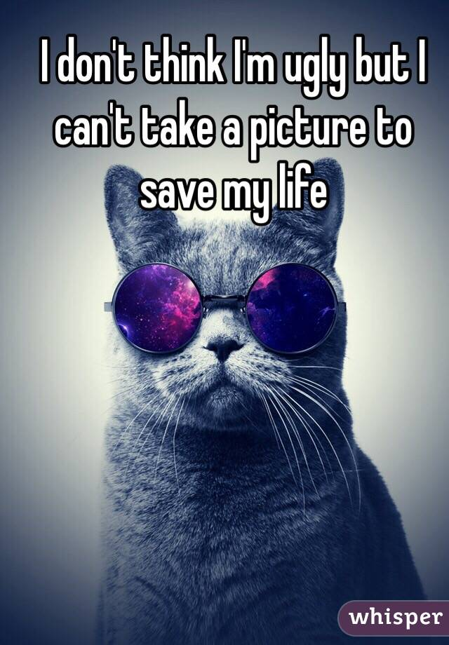I don't think I'm ugly but I can't take a picture to save my life