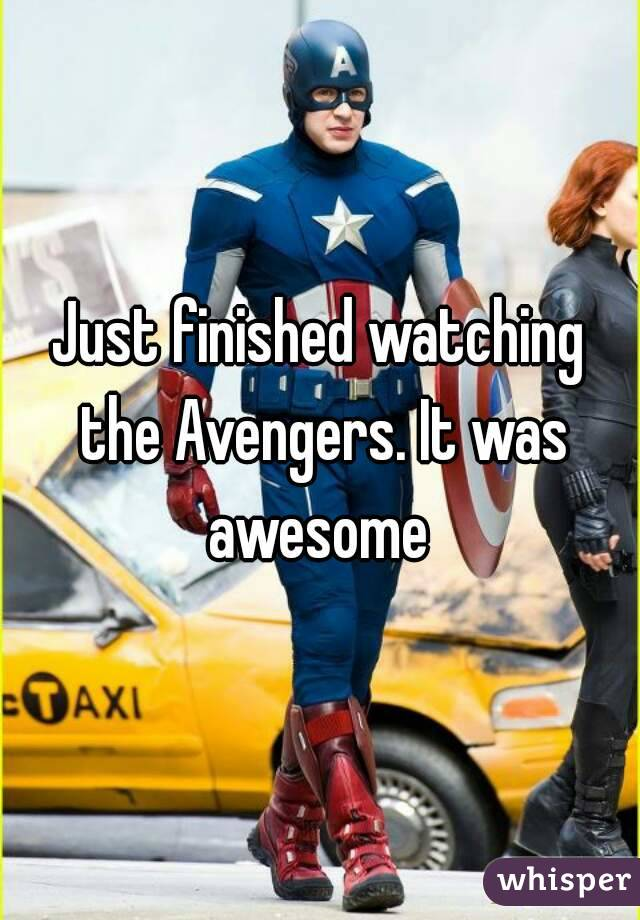 Just finished watching the Avengers. It was awesome