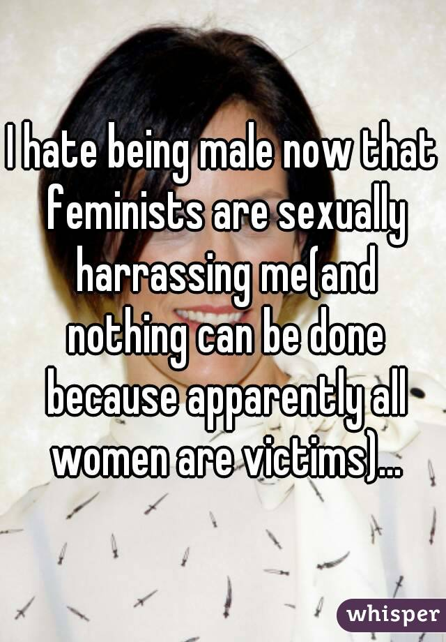 I hate being male now that feminists are sexually harrassing me(and nothing can be done because apparently all women are victims)...
