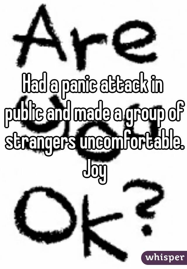 Had a panic attack in public and made a group of strangers uncomfortable. Joy