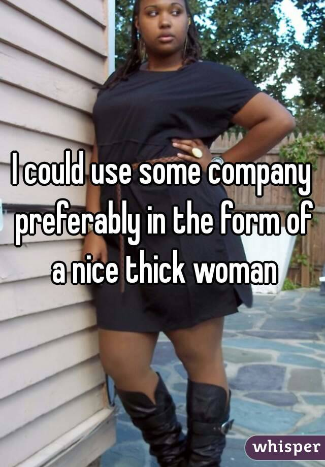 I could use some company preferably in the form of a nice thick woman