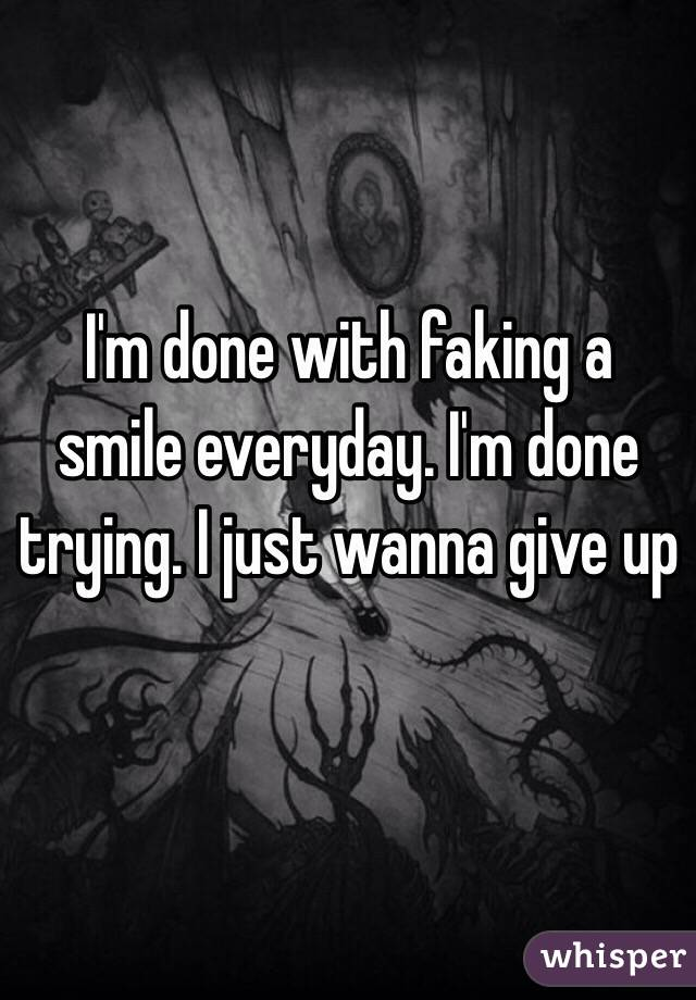 I'm done with faking a smile everyday. I'm done trying. I just wanna give up