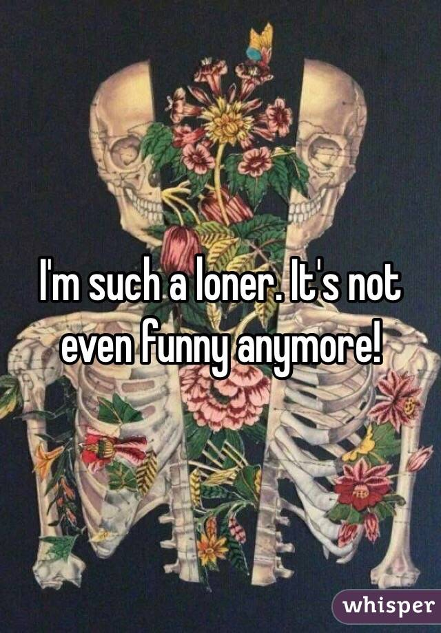 I'm such a loner. It's not even funny anymore!