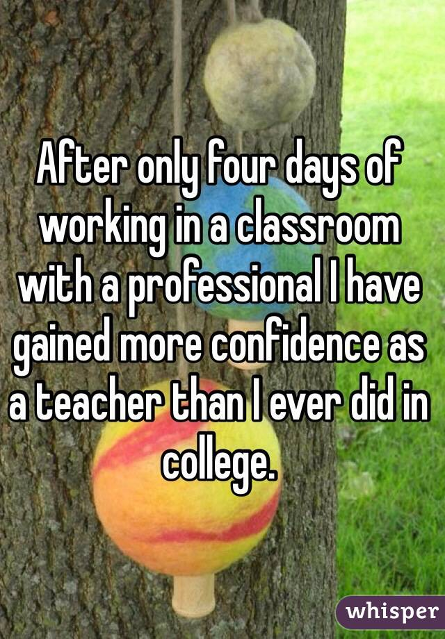 After only four days of working in a classroom with a professional I have gained more confidence as a teacher than I ever did in college.