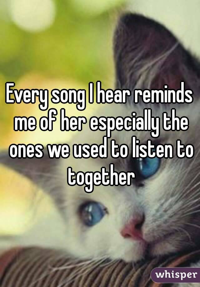 Every song I hear reminds me of her especially the ones we used to listen to together