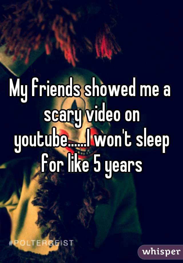 My friends showed me a scary video on youtube......I won't sleep for like 5 years