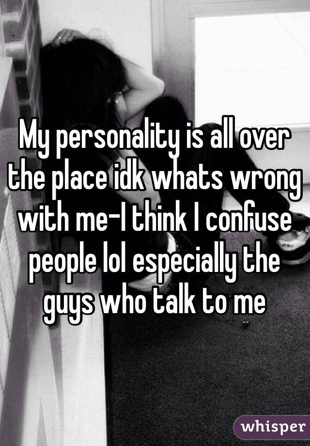 My personality is all over the place idk whats wrong with me-I think I confuse people lol especially the guys who talk to me