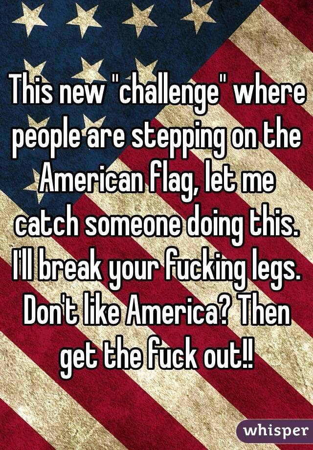 "This new ""challenge"" where people are stepping on the American flag, let me catch someone doing this. I'll break your fucking legs. Don't like America? Then get the fuck out!!"