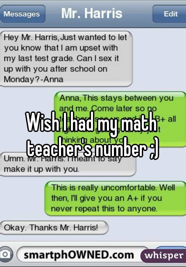 Wish I had my math teacher's number ;)