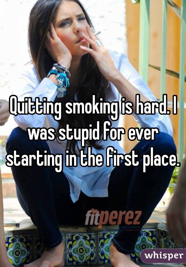 Quitting smoking is hard. I was stupid for ever starting in the first place.