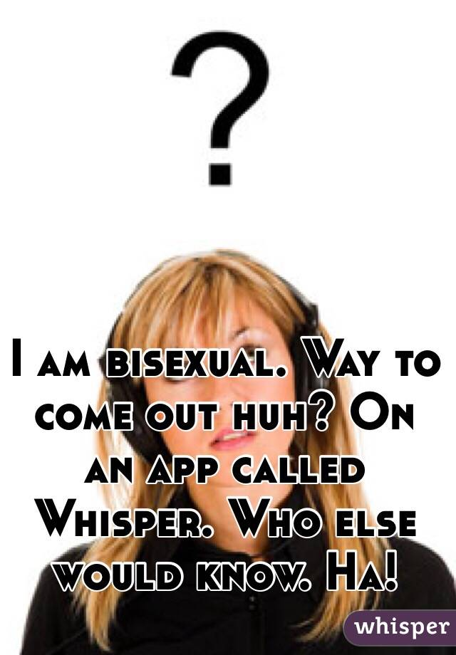 I am bisexual. Way to come out huh? On an app called Whisper. Who else would know. Ha!