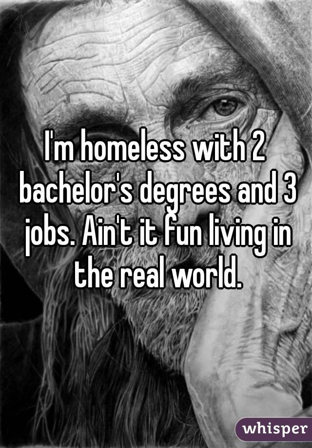 I'm homeless with 2 bachelor's degrees and 3 jobs. Ain't it fun living in the real world.