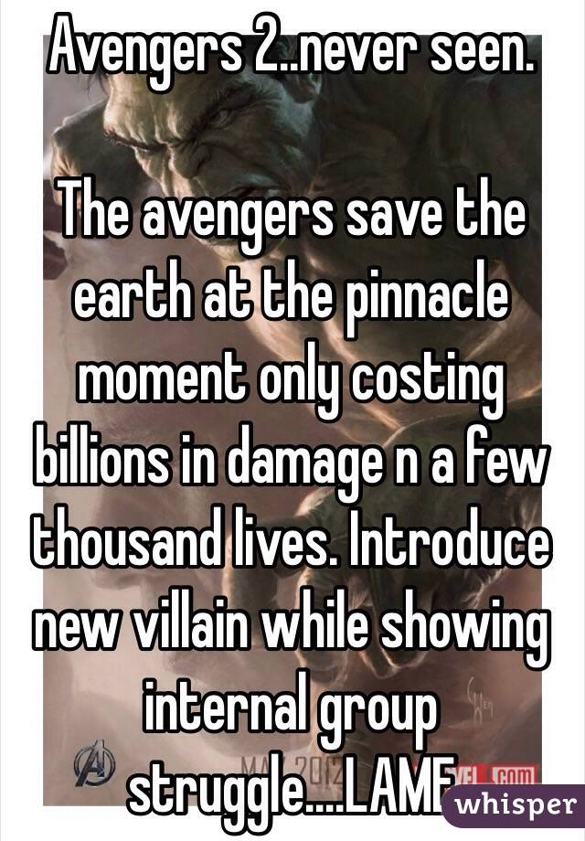 Avengers 2..never seen.  The avengers save the earth at the pinnacle moment only costing billions in damage n a few thousand lives. Introduce new villain while showing internal group struggle....LAME